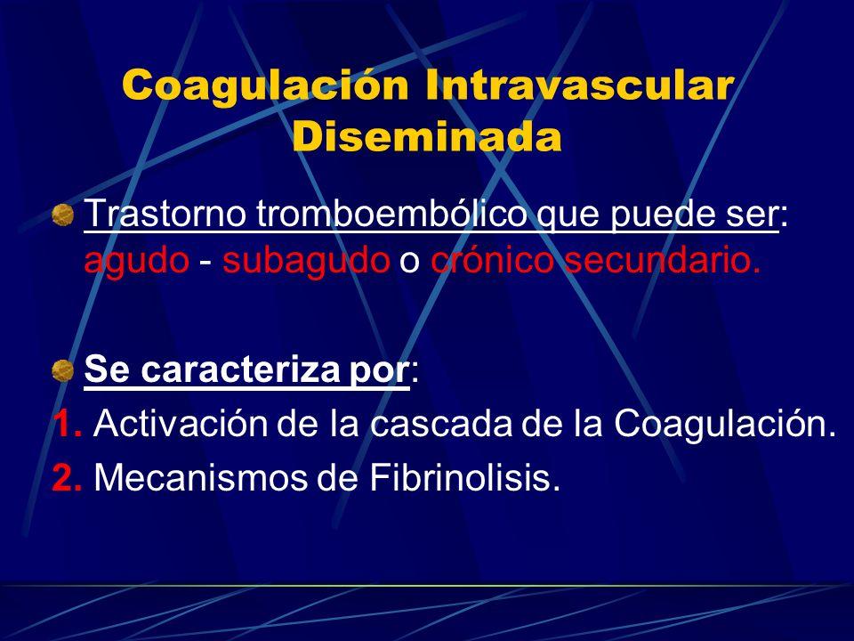 Coagulación Intravascular Diseminada Trastorno tromboembólico que puede ser: agudo - subagudo o crónico secundario. Se caracteriza por: 1. Activación
