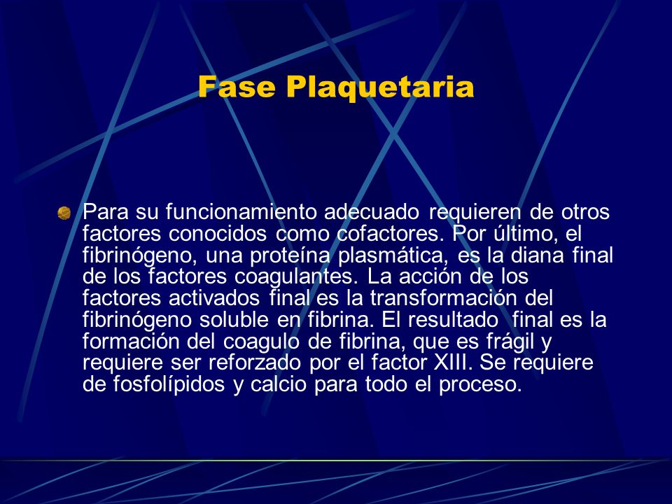 Fase Plaquetaria Para su funcionamiento adecuado requieren de otros factores conocidos como cofactores. Por último, el fibrinógeno, una proteína plasm