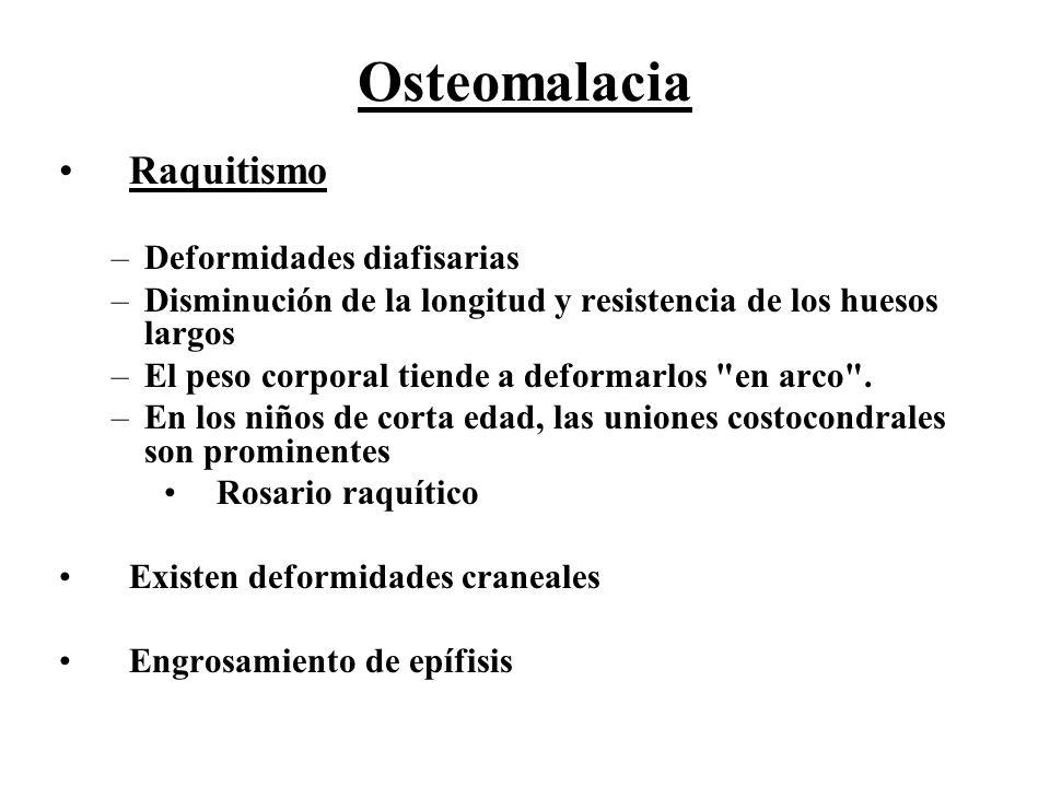 Osteomalacia Raquitismo –Deformidades diafisarias –Disminución de la longitud y resistencia de los huesos largos –El peso corporal tiende a deformarlo