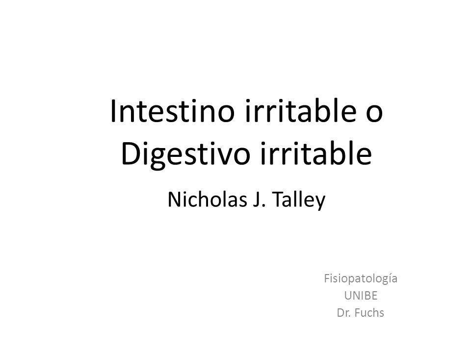 Intestino irritable o Digestivo irritable Nicholas J. Talley Fisiopatología UNIBE Dr. Fuchs