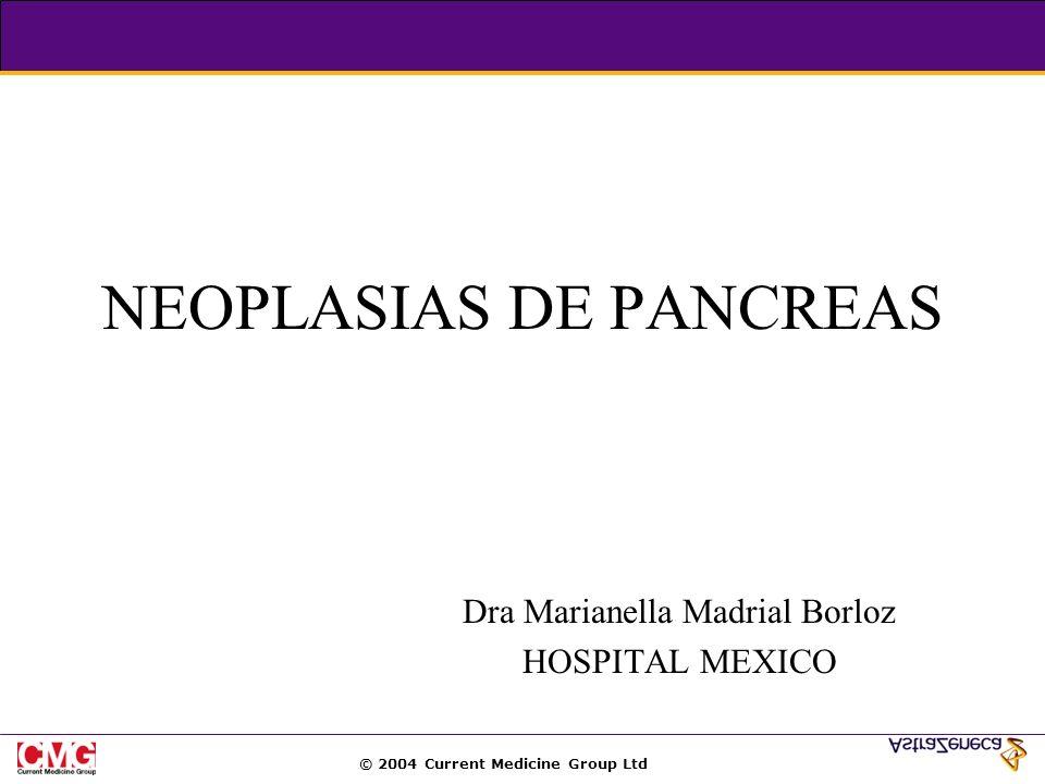 © 2004 Current Medicine Group Ltd NEOPLASIAS DE PANCREAS Dra Marianella Madrial Borloz HOSPITAL MEXICO