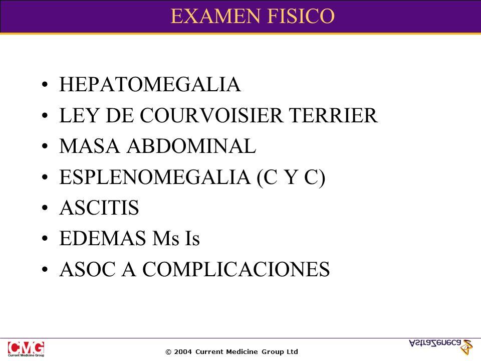 © 2004 Current Medicine Group Ltd EXAMEN FISICO HEPATOMEGALIA LEY DE COURVOISIER TERRIER MASA ABDOMINAL ESPLENOMEGALIA (C Y C) ASCITIS EDEMAS Ms Is AS