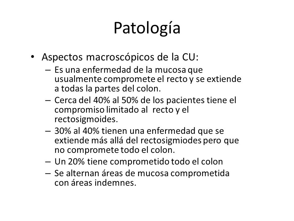 Patología Aspectos macroscópicos de la CU: – Es una enfermedad de la mucosa que usualmente compromete el recto y se extiende a todas la partes del col