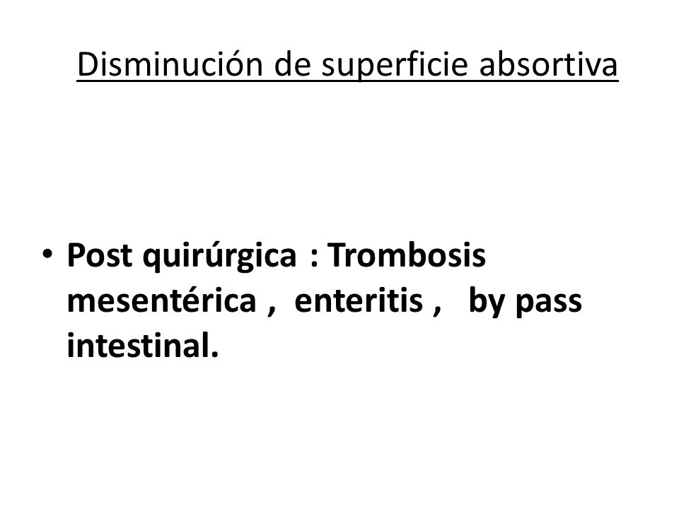 Disminución de superficie absortiva Post quirúrgica : Trombosis mesentérica, enteritis, by pass intestinal.