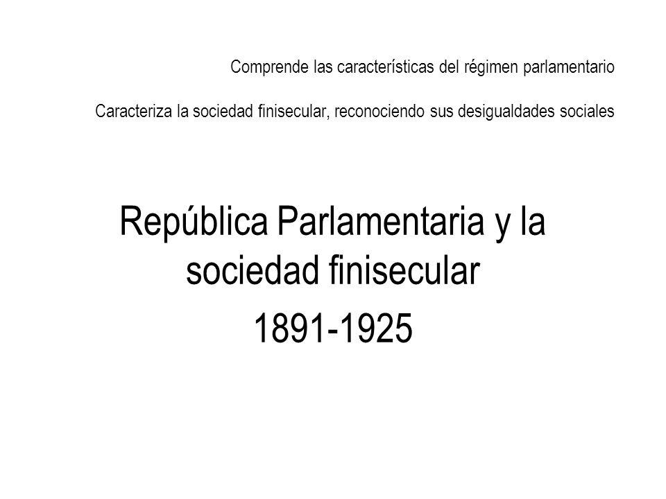 Comprende las características del régimen parlamentario Caracteriza la sociedad finisecular, reconociendo sus desigualdades sociales República Parlame
