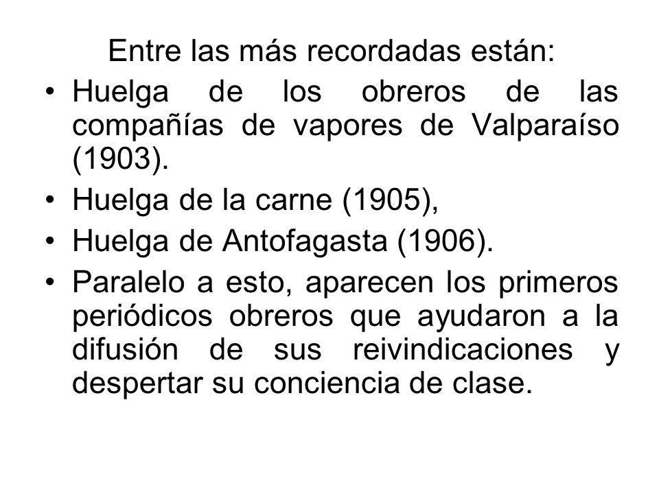 Entre las más recordadas están: Huelga de los obreros de las compañías de vapores de Valparaíso (1903). Huelga de la carne (1905), Huelga de Antofagas