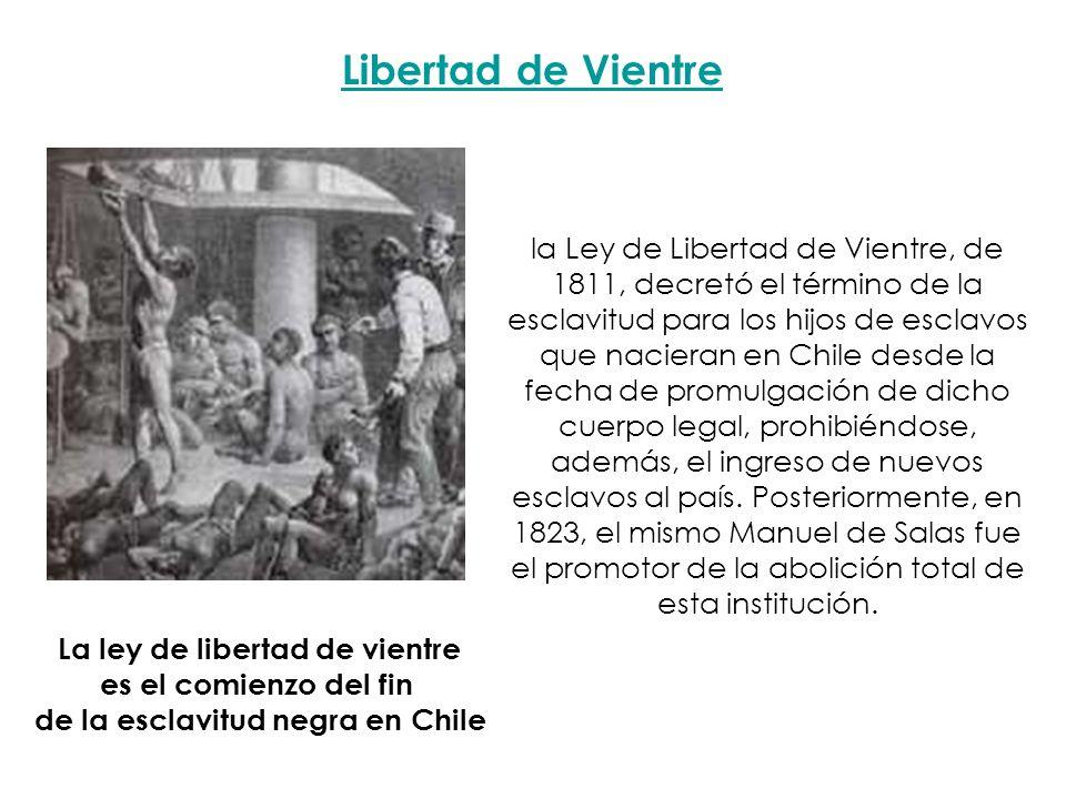 la Ley de Libertad de Vientre, de 1811, decretó el término de la esclavitud para los hijos de esclavos que nacieran en Chile desde la fecha de promulg