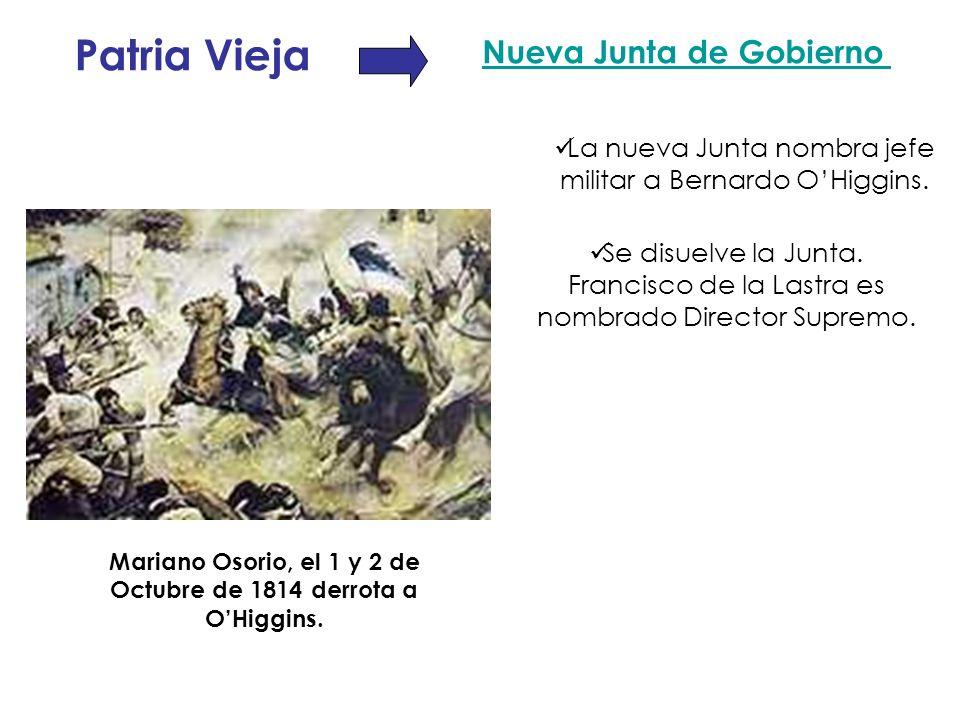 Patria Vieja Nueva Junta de Gobierno La nueva Junta nombra jefe militar a Bernardo OHiggins. Mariano Osorio, el 1 y 2 de Octubre de 1814 derrota a OHi