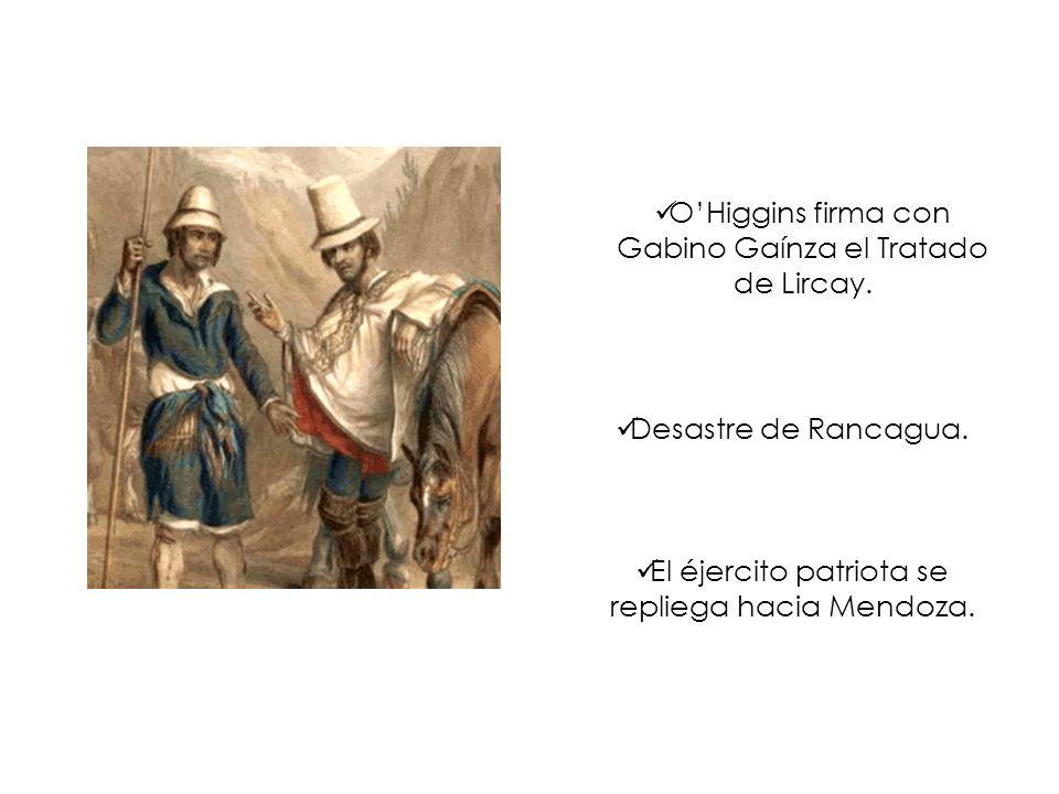 OHiggins firma con Gabino Gaínza el Tratado de Lircay. Desastre de Rancagua. El éjercito patriota se repliega hacia Mendoza.