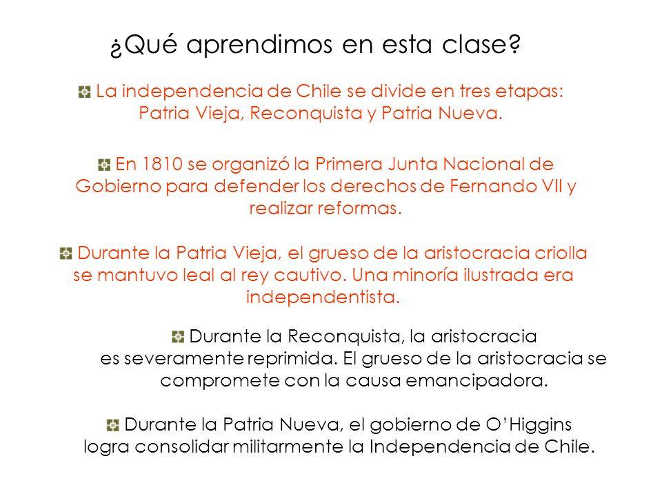 ¿Qué aprendimos en esta clase? La independencia de Chile se divide en tres etapas: Patria Vieja, Reconquista y Patria Nueva. En 1810 se organizó la Pr