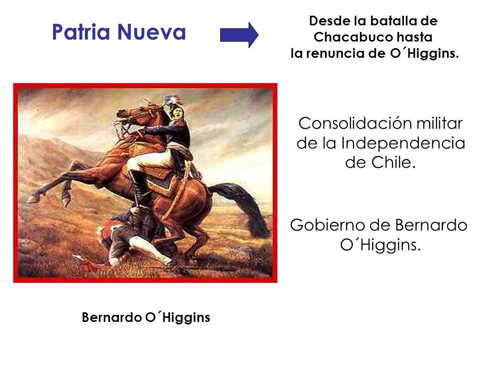 Patria Nueva Desde la batalla de Chacabuco hasta la renuncia de O´Higgins. Bernardo O´Higgins Consolidación militar de la Independencia de Chile. Gobi