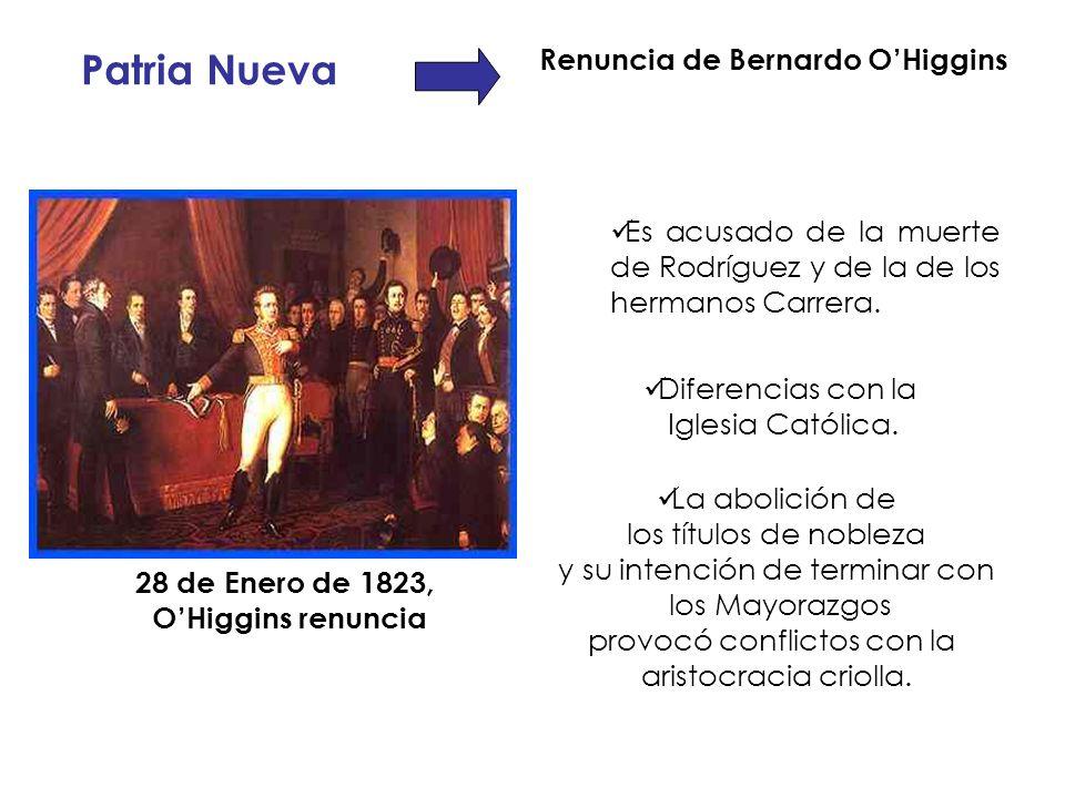 Es acusado de la muerte de Rodríguez y de la de los hermanos Carrera. Patria Nueva Renuncia de Bernardo OHiggins 28 de Enero de 1823, OHiggins renunci