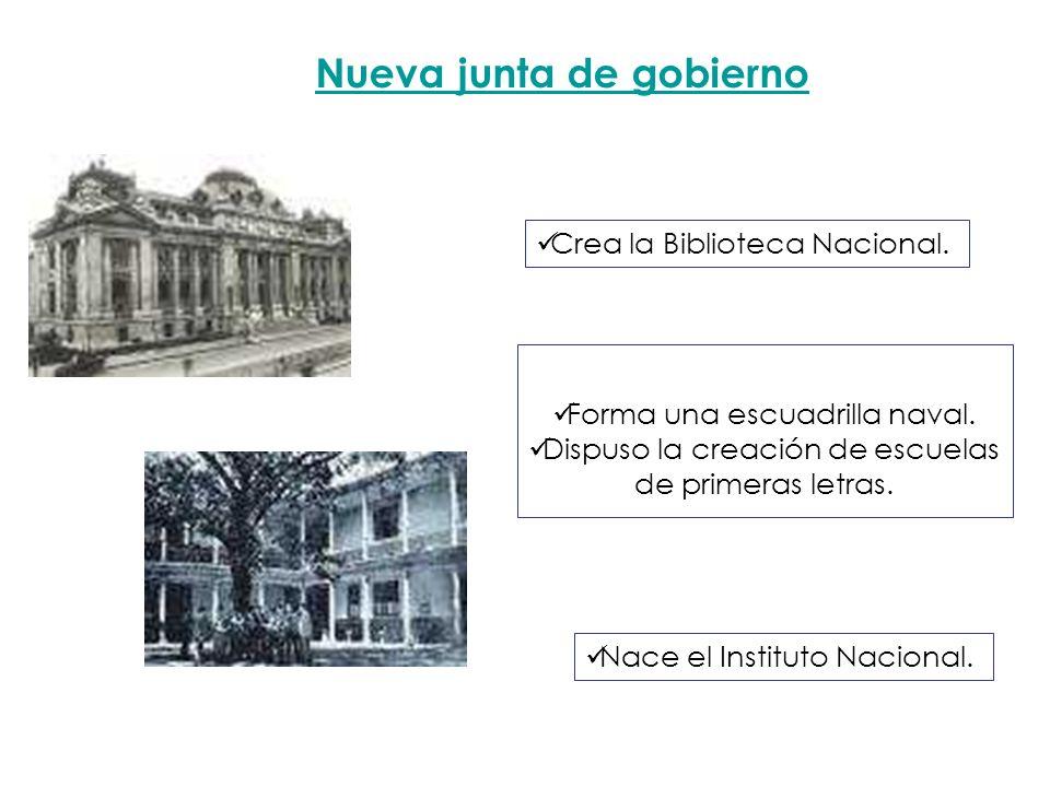 Nueva junta de gobierno Forma una escuadrilla naval. Dispuso la creación de escuelas de primeras letras. Crea la Biblioteca Nacional. Nace el Institut