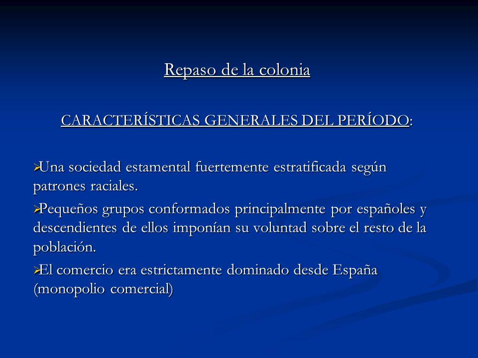 Repaso de la colonia CARACTERÍSTICAS GENERALES DEL PERÍODO: Una sociedad estamental fuertemente estratificada según patrones raciales. Una sociedad es