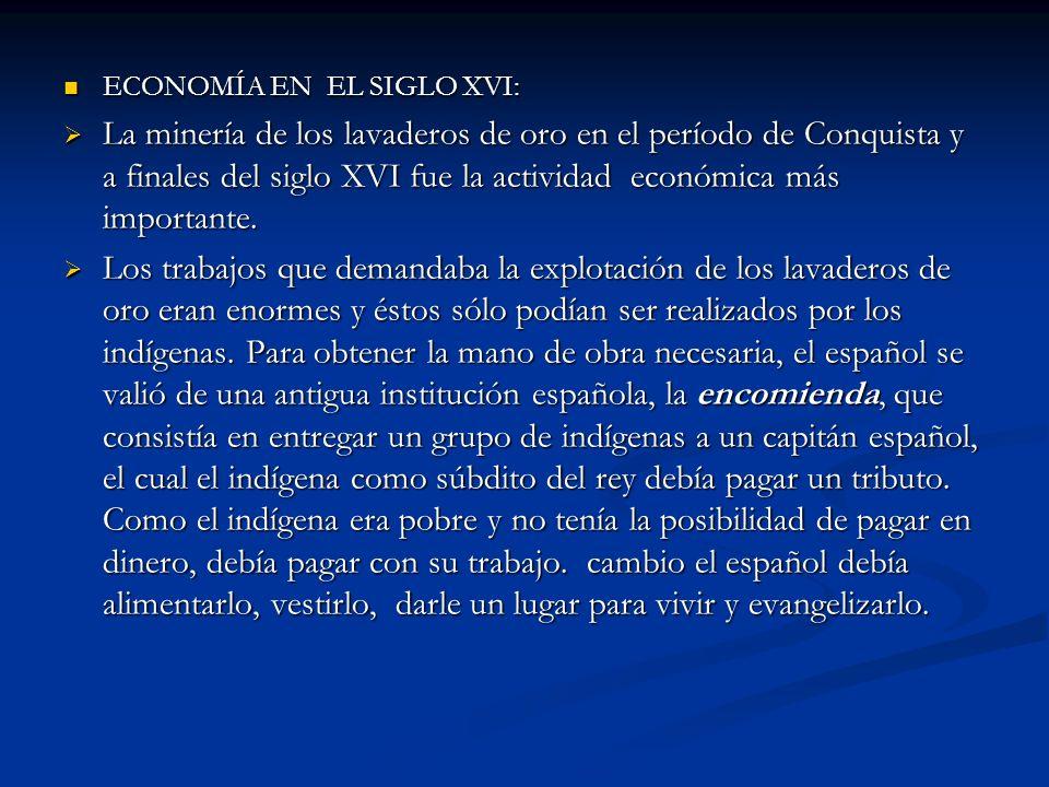ECONOMÍA EN EL SIGLO XVI: ECONOMÍA EN EL SIGLO XVI: La minería de los lavaderos de oro en el período de Conquista y a finales del siglo XVI fue la act