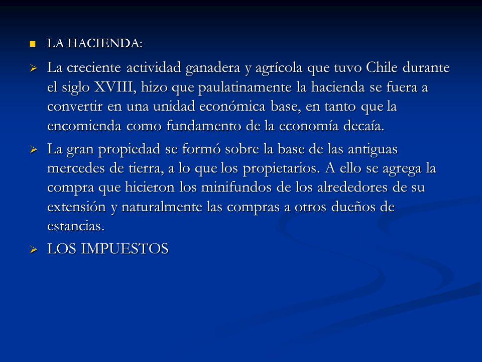LA HACIENDA: LA HACIENDA: La creciente actividad ganadera y agrícola que tuvo Chile durante el siglo XVIII, hizo que paulatinamente la hacienda se fue
