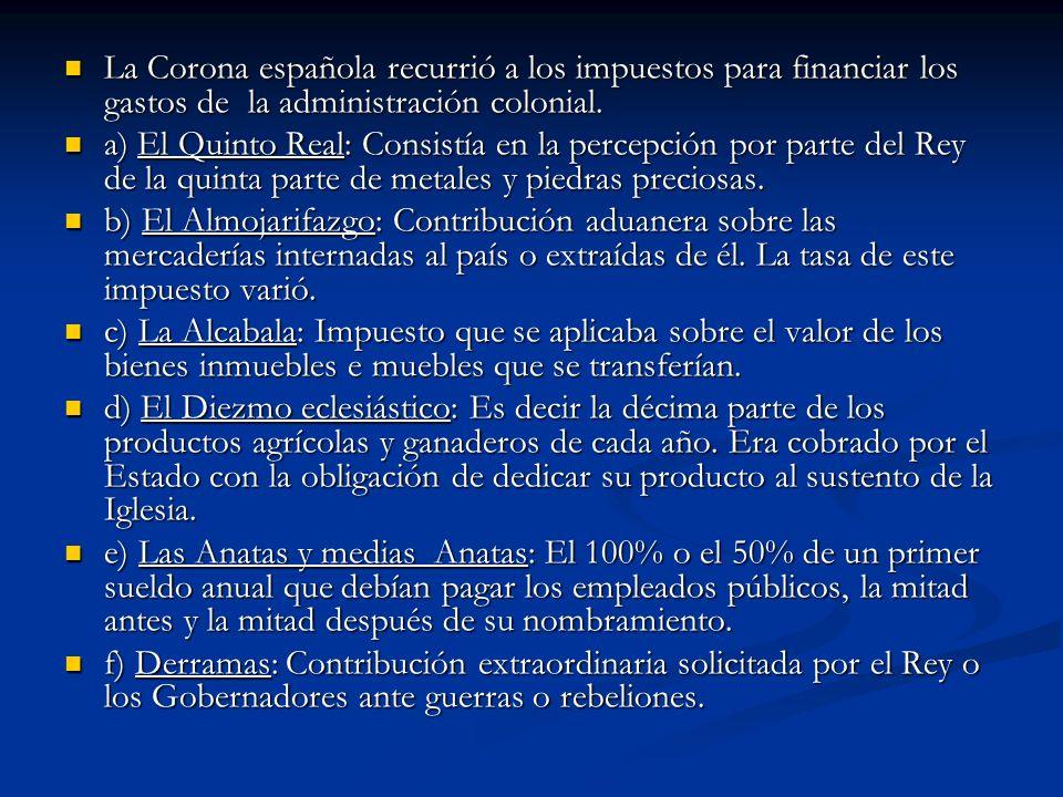 La Corona española recurrió a los impuestos para financiar los gastos de la administración colonial. La Corona española recurrió a los impuestos para