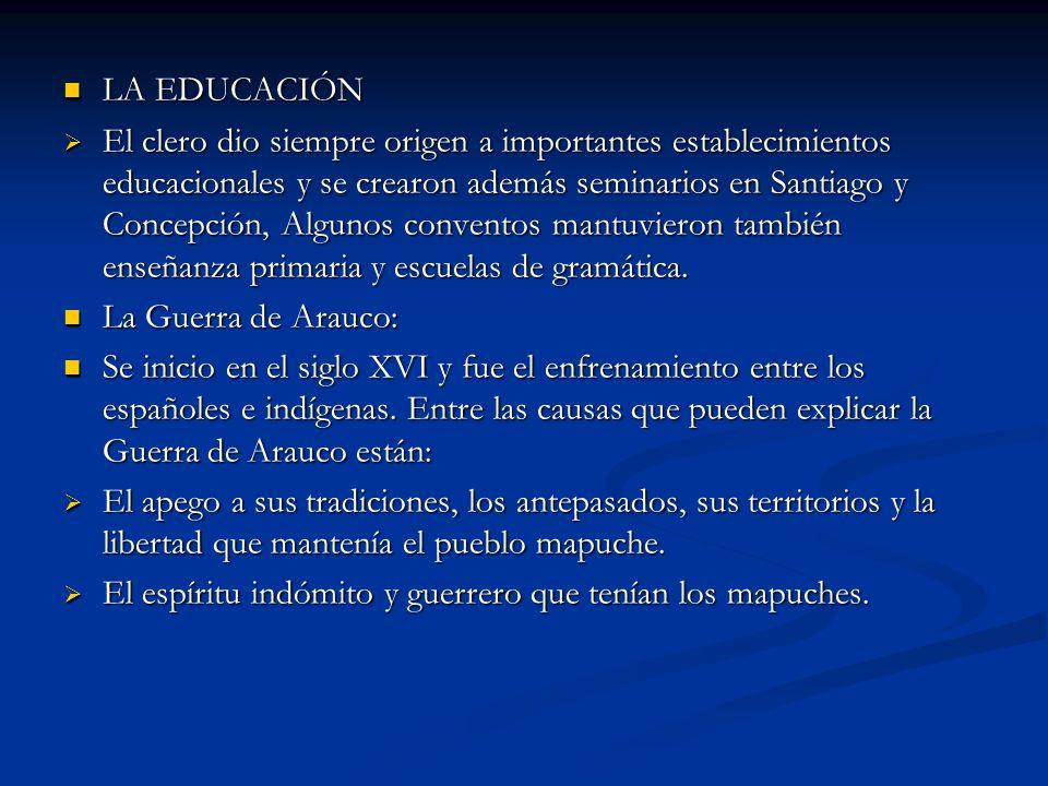 LA EDUCACIÓN LA EDUCACIÓN El clero dio siempre origen a importantes establecimientos educacionales y se crearon además seminarios en Santiago y Concep