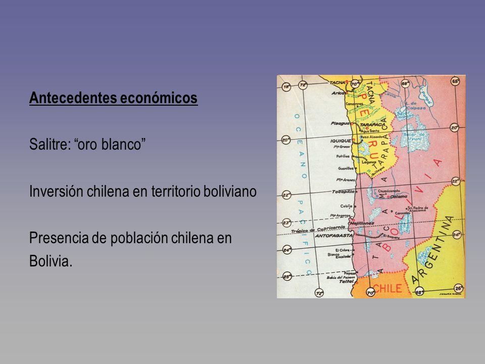Antecedentes económicos Salitre: oro blanco Inversión chilena en territorio boliviano Presencia de población chilena en Bolivia.