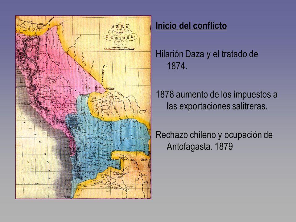 Inicio del conflicto Hilarión Daza y el tratado de 1874. 1878 aumento de los impuestos a las exportaciones salitreras. Rechazo chileno y ocupación de