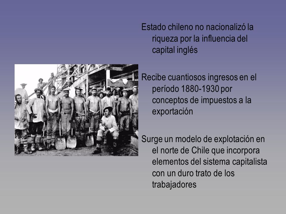 Estado chileno no nacionalizó la riqueza por la influencia del capital inglés Recibe cuantiosos ingresos en el período 1880-1930 por conceptos de impu