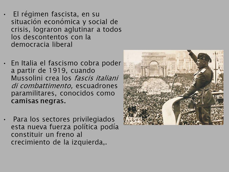 El régimen fascista, en su situación económica y social de crisis, lograron aglutinar a todos los descontentos con la democracia liberal En Italia el fascismo cobra poder a partir de 1919, cuando Mussolini crea los fascis italiani di combattimento, escuadrones paramilitares, conocidos como camisas negras.