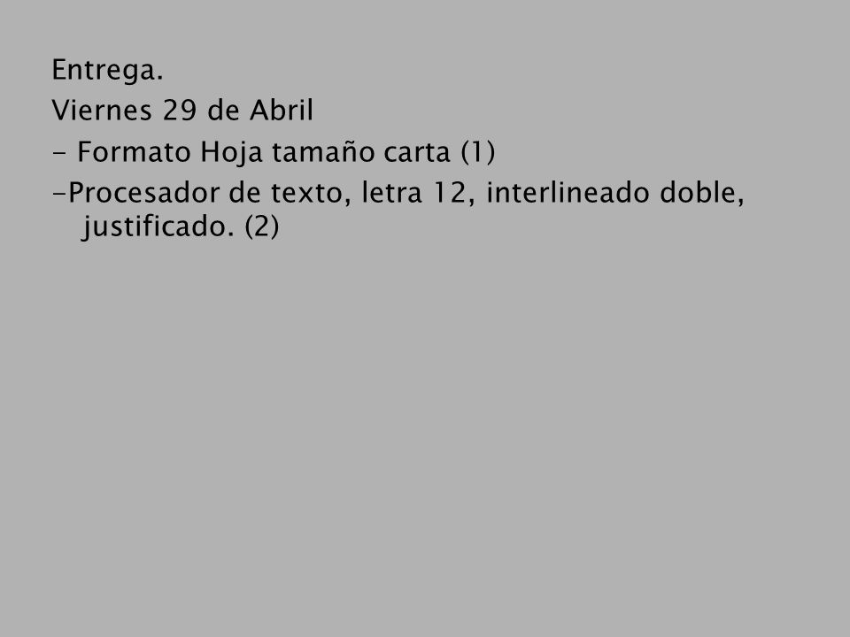 Entrega. Viernes 29 de Abril - Formato Hoja tamaño carta (1) -Procesador de texto, letra 12, interlineado doble, justificado. (2)