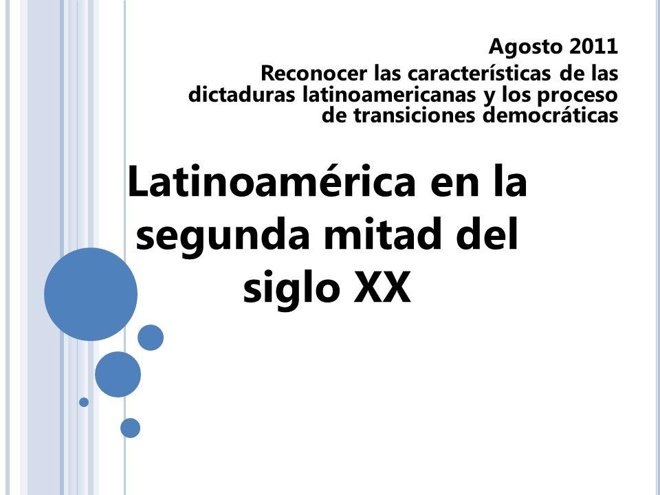 Latinoamérica en la segunda mitad del siglo XX Agosto 2011 Reconocer las características de las dictaduras latinoamericanas y los proceso de transicio