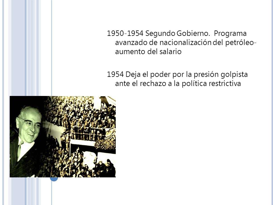 1950-1954 Segundo Gobierno. Programa avanzado de nacionalización del petróleo- aumento del salario 1954 Deja el poder por la presión golpista ante el