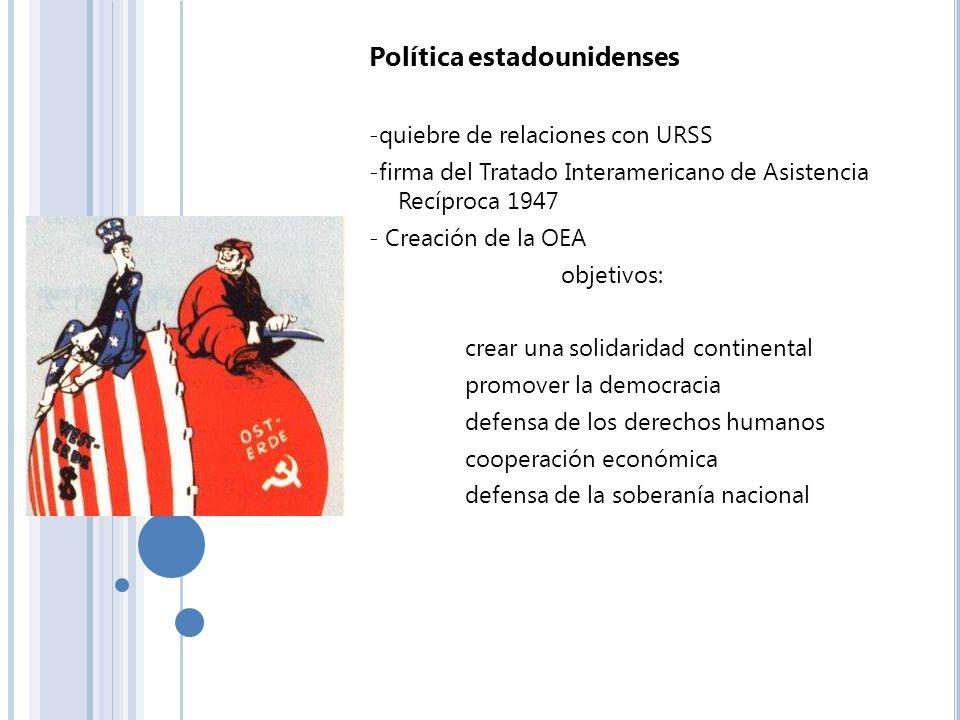 Política estadounidenses -quiebre de relaciones con URSS -firma del Tratado Interamericano de Asistencia Recíproca 1947 - Creación de la OEA objetivos
