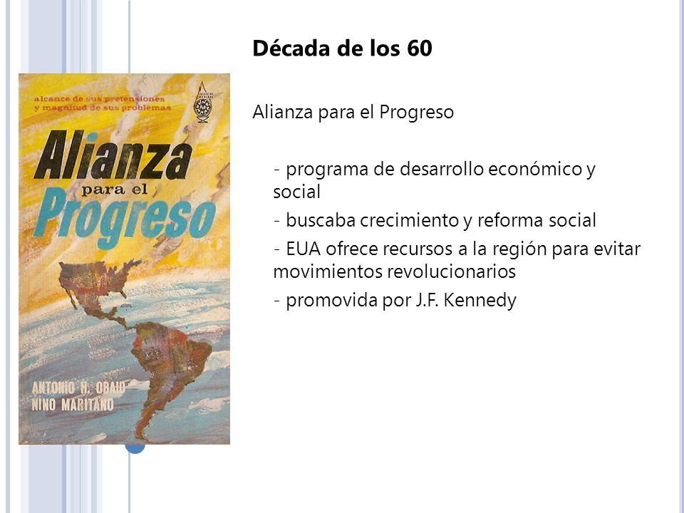 Década de los 60 Alianza para el Progreso - programa de desarrollo económico y social - buscaba crecimiento y reforma social - EUA ofrece recursos a l