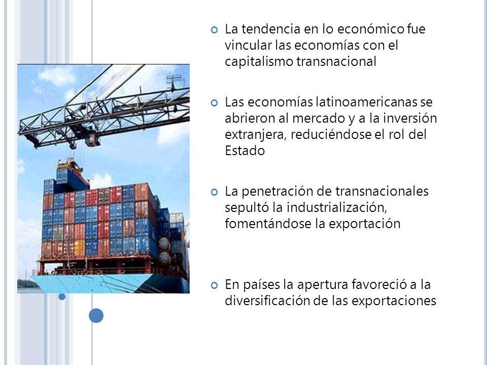 La tendencia en lo económico fue vincular las economías con el capitalismo transnacional Las economías latinoamericanas se abrieron al mercado y a la