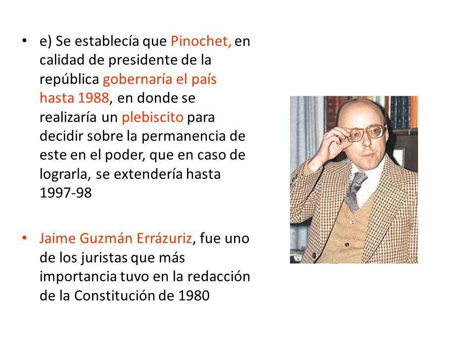 e) Se establecía que Pinochet, en calidad de presidente de la república gobernaría el país hasta 1988, en donde se realizaría un plebiscito para decid