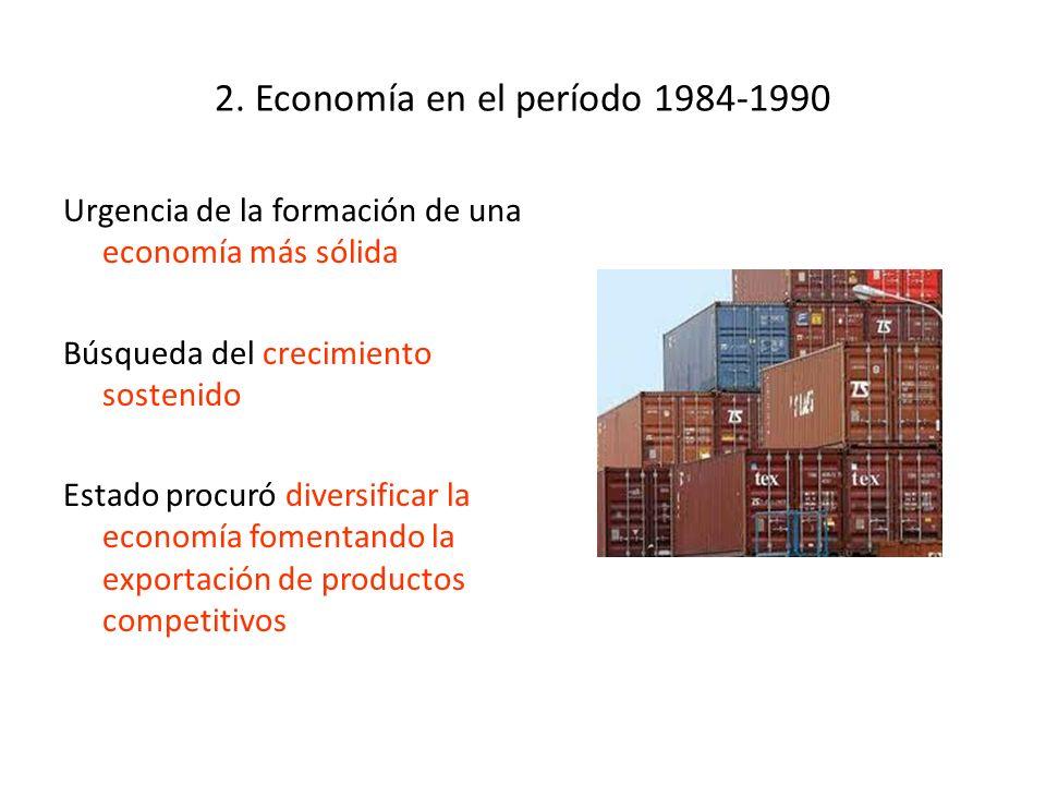 2. Economía en el período 1984-1990 Urgencia de la formación de una economía más sólida Búsqueda del crecimiento sostenido Estado procuró diversificar