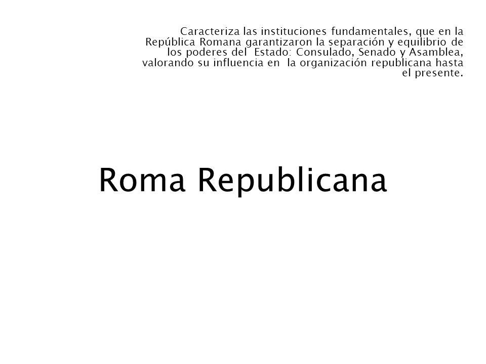 Roma Republicana Caracteriza las instituciones fundamentales, que en la República Romana garantizaron la separación y equilibrio de los poderes del Es