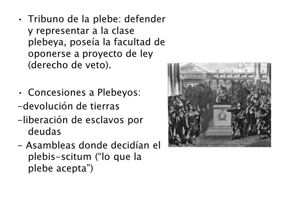 Tribuno de la plebe: defender y representar a la clase plebeya, poseía la facultad de oponerse a proyecto de ley (derecho de veto). Concesiones a Pleb