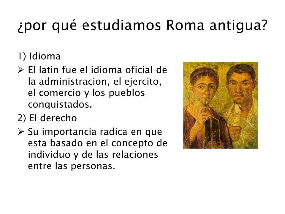 ¿por qué estudiamos Roma antigua? 1) Idioma El latin fue el idioma oficial de la administracion, el ejercito, el comercio y los pueblos conquistados.