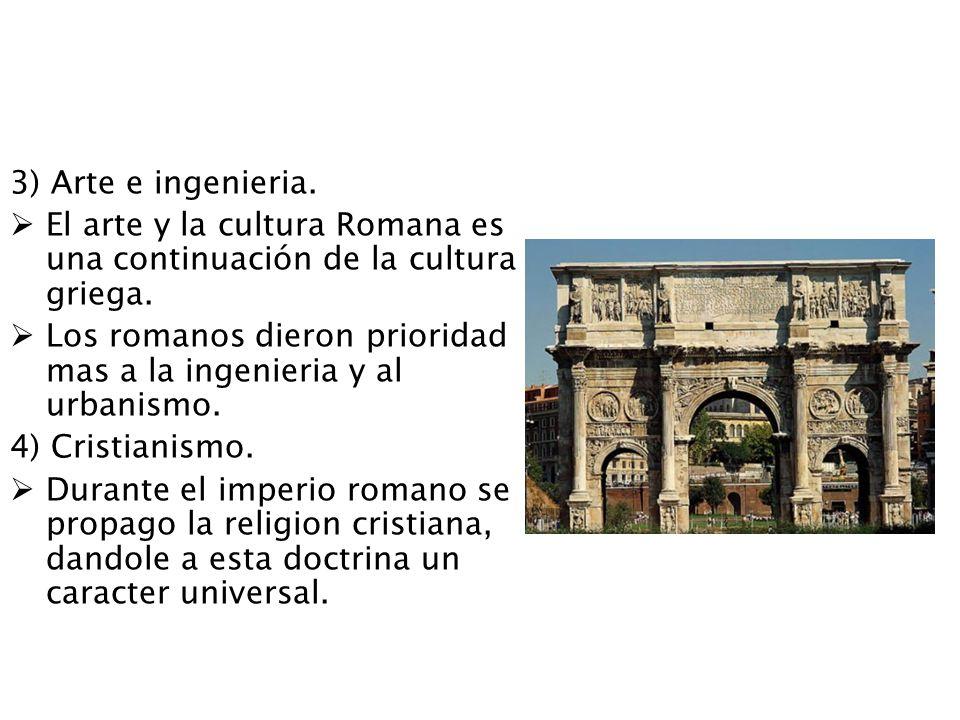 3) Arte e ingenieria. El arte y la cultura Romana es una continuación de la cultura griega. Los romanos dieron prioridad mas a la ingenieria y al urba