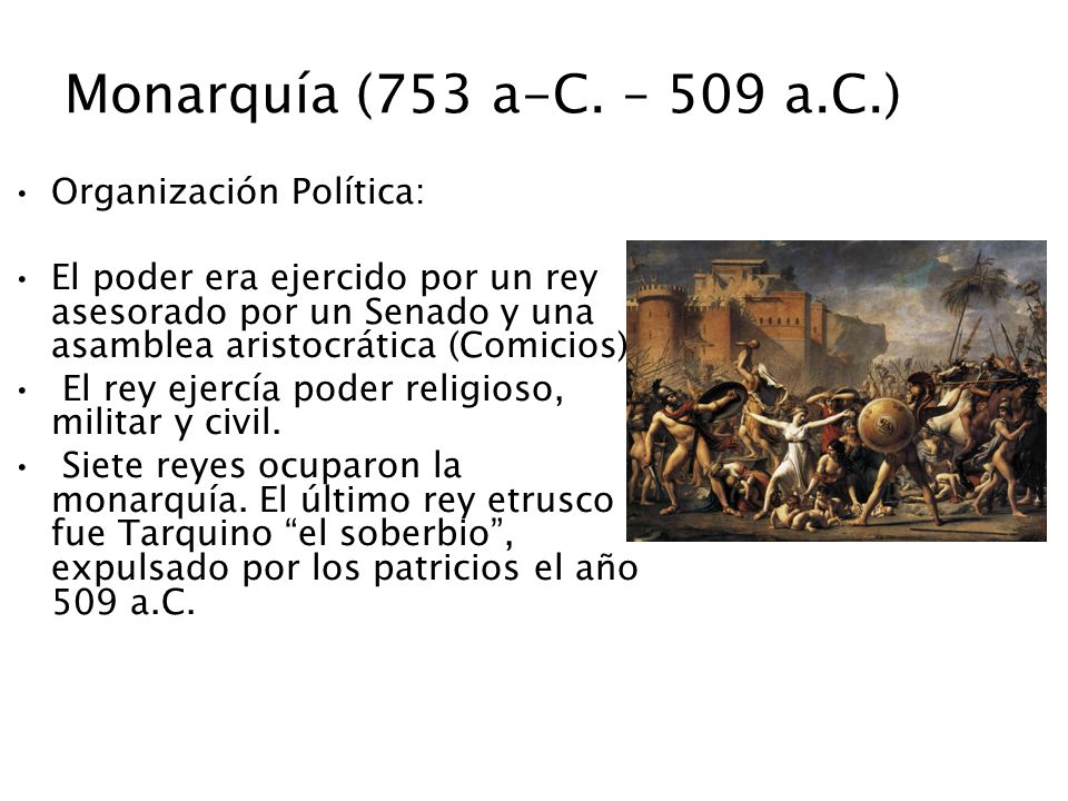 Monarquía (753 a-C. – 509 a.C.) Organización Política: El poder era ejercido por un rey asesorado por un Senado y una asamblea aristocrática (Comicios