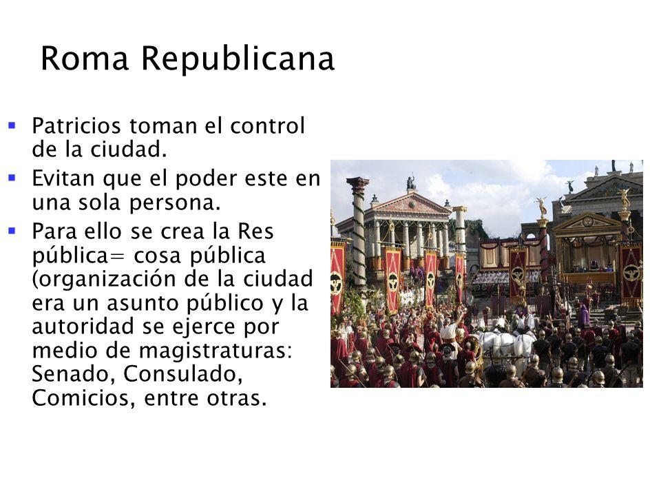 Roma Republicana Patricios toman el control de la ciudad. Evitan que el poder este en una sola persona. Para ello se crea la Res pública= cosa pública