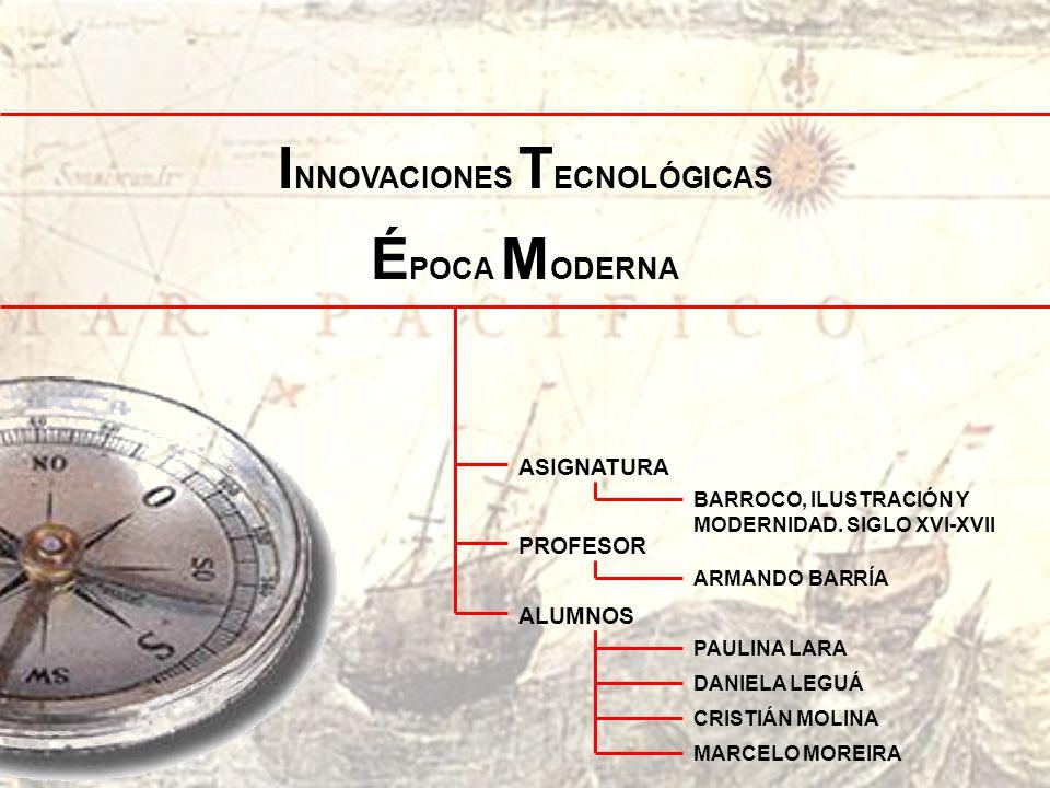 I NNOVACIONES T ECNOLÓGICAS É POCA M ODERNA BARROCO, ILUSTRACIÓN Y MODERNIDAD. SIGLO XVI-XVII ASIGNATURA ARMANDO BARRÍA PROFESOR PAULINA LARA ALUMNOS