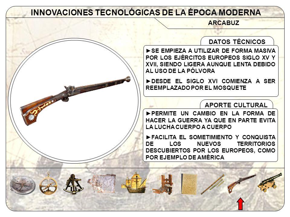 CAÑÓN INNOVACIONES TECNOLÓGICAS DE LA ÉPOCA MODERNA APORTE CULTURAL DATOS TÉCNICOS SU INVENCIÓN SE ATRIBUYE AL MONJE ALEMÁN BERTHOLD SCHWARZ EN EL SIGLO XIV SIENDO CARGADO POR LA PARTE SUPERIOR EN EL SIGLO XV SE PERFECCIONA SIENDO CARGADO POR LA CULATA TENIENDO MÁS ALCANCE Y PRECISIÓN PERMITE EL DISPARO Y ASEDIO DESDE ALTAS DISTANCIAS SOBRE TODO EN EL SOMETIMIENTO DE LOS NUEVOS TERRITORIOS PERMITE EL DESARROLLO DE VARIOS TIPOS DE MUNICIÓN Y CON ELLO SE CREA UNA INDUSTRIA BÉLICA MÁS VARIADA
