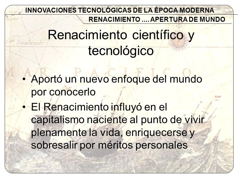 Renacimiento científico y tecnológico Aportó un nuevo enfoque del mundo por conocerlo El Renacimiento influyó en el capitalismo naciente al punto de v