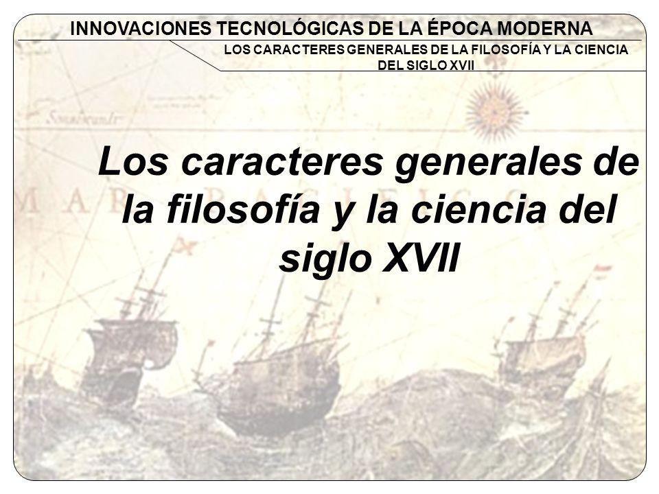 Los caracteres generales de la filosofía y la ciencia del siglo XVII INNOVACIONES TECNOLÓGICAS DE LA ÉPOCA MODERNA LOS CARACTERES GENERALES DE LA FILO