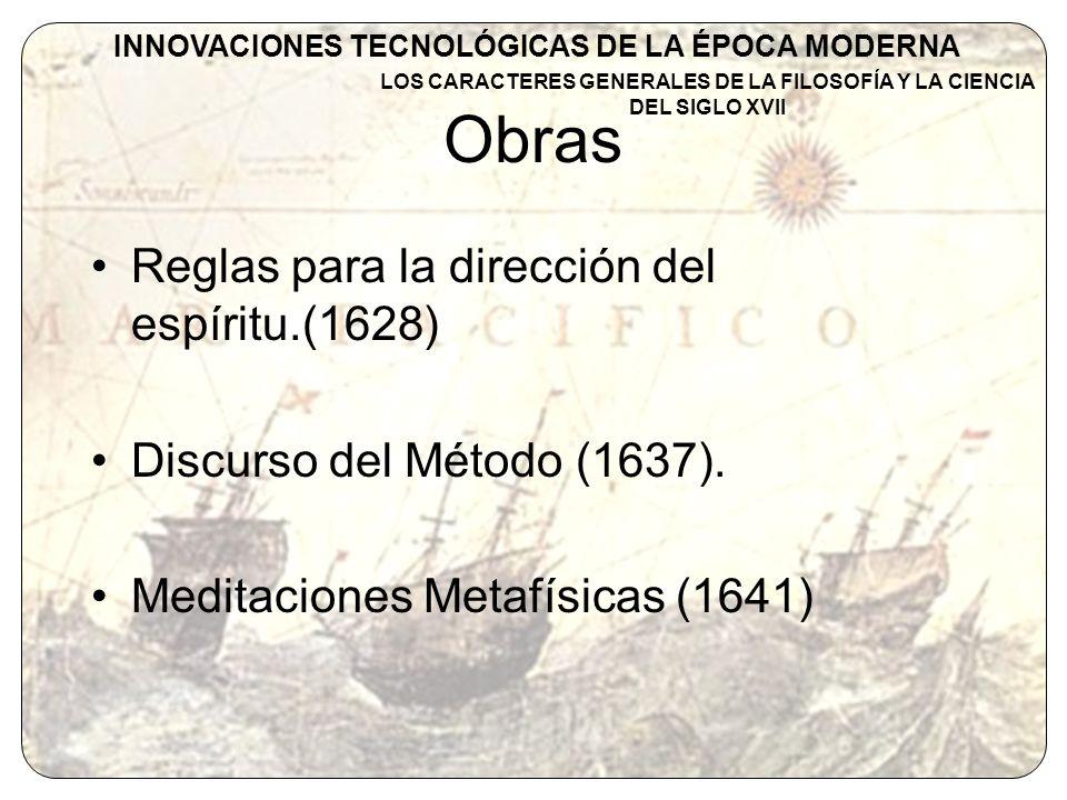 Obras Reglas para la dirección del espíritu.(1628) Discurso del Método (1637). Meditaciones Metafísicas (1641) INNOVACIONES TECNOLÓGICAS DE LA ÉPOCA M