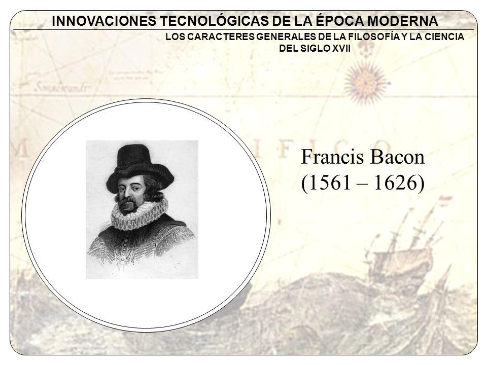 INNOVACIONES TECNOLÓGICAS DE LA ÉPOCA MODERNA Francis Bacon (1561 – 1626) LOS CARACTERES GENERALES DE LA FILOSOFÍA Y LA CIENCIA DEL SIGLO XVII