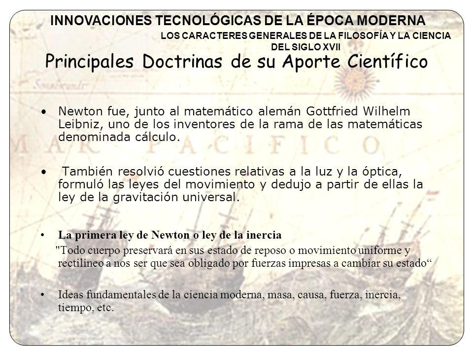 Obras Méthod de Fluxions (1671) Philosophiae Naturalis Principia Mathematica (1687) Opticks(1704) Arithmetica Universalis (1707) INNOVACIONES TECNOLÓGICAS DE LA ÉPOCA MODERNA LOS CARACTERES GENERALES DE LA FILOSOFÍA Y LA CIENCIA DEL SIGLO XVII