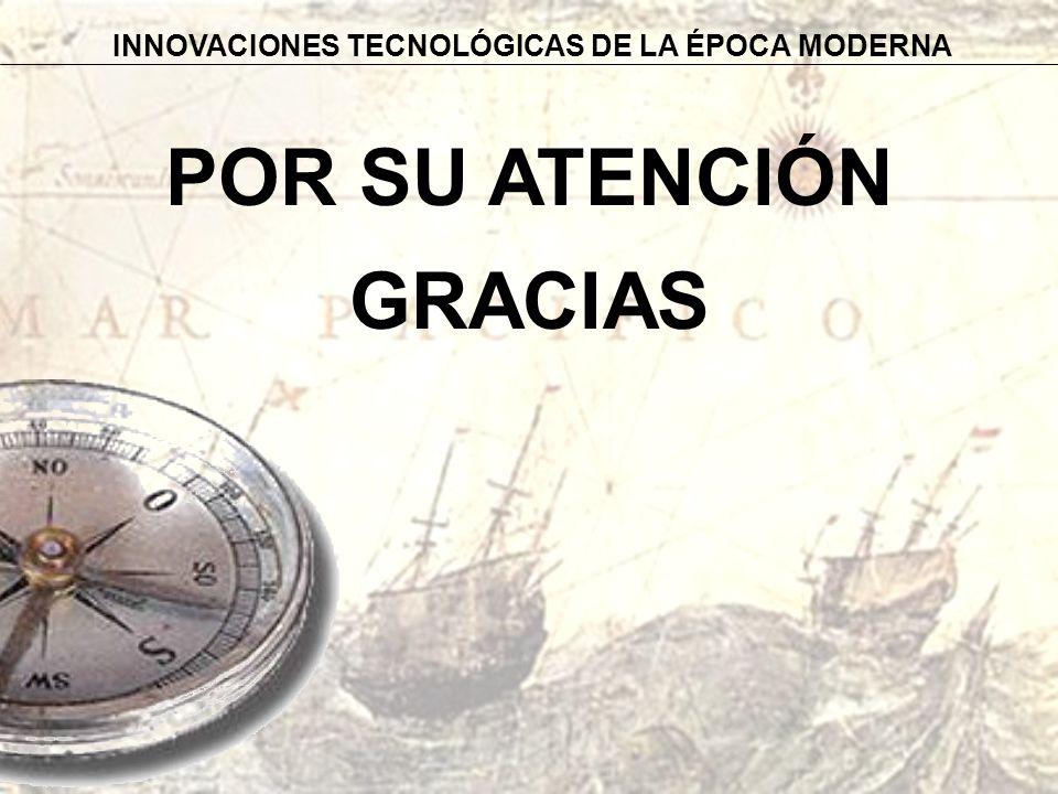 POR SU ATENCIÓN GRACIAS INNOVACIONES TECNOLÓGICAS DE LA ÉPOCA MODERNA