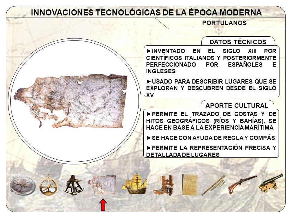 EMBARCACIONES INNOVACIONES TECNOLÓGICAS DE LA ÉPOCA MODERNA APORTE CULTURAL DATOS TÉCNICOS CARABELA: INVENTADA EN EL SIGLO XIV EN EUROPA (ITALIA, PORTUGAL Y ESPAÑA) NAO: DE ORIGEN ÁRABE Y ADAPTADA POR EUROPEOS A FINES DEL SIGLO XV USO DE VELAS CUADRADAS (ORIENTAL) Y TRIANGULAR (LATINA), QUILLA Y TIMÓN CARABELA: DIMENSIONES PEQUEÑAS (20- 30 MTS.