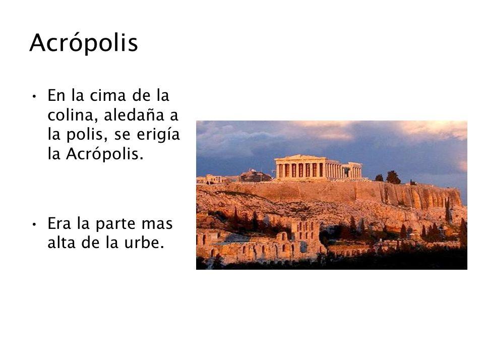 Acrópolis En la cima de la colina, aledaña a la polis, se erigía la Acrópolis. Era la parte mas alta de la urbe.